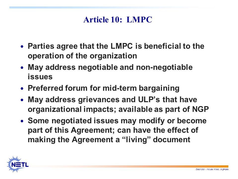 Descriptor - include initials, /org#/date Article 10: LMPC  Parties agree that the LMPC is beneficial to the operation of the organization  May address negotiable and non-negotiable issues  Preferred forum for mid-term bargaining  May address grievances and ULP's that have organizational impacts; available as part of NGP  Some negotiated issues may modify or become part of this Agreement; can have the effect of making the Agreement a living document