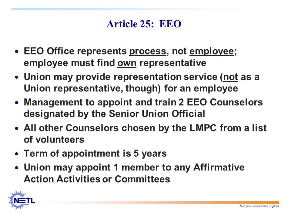 Descriptor - include initials, /org#/date Article 25: EEO  EEO Office represents process, not employee; employee must find own representative  Union may provide representation service (not as a Union representative, though) for an employee  Management to appoint and train 2 EEO Counselors designated by the Senior Union Official  All other Counselors chosen by the LMPC from a list of volunteers  Term of appointment is 5 years  Union may appoint 1 member to any Affirmative Action Activities or Committees