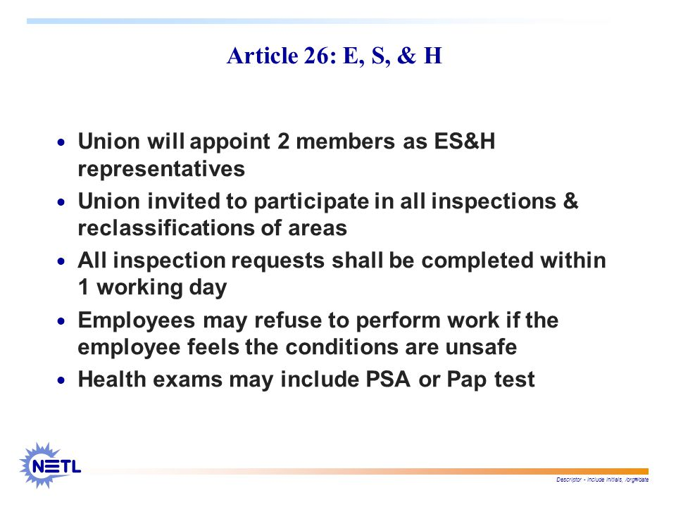 Descriptor - include initials, /org#/date Article 26: E, S, & H  Union will appoint 2 members as ES&H representatives  Union invited to participate in all inspections & reclassifications of areas  All inspection requests shall be completed within 1 working day  Employees may refuse to perform work if the employee feels the conditions are unsafe  Health exams may include PSA or Pap test
