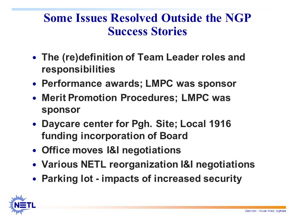 Descriptor - include initials, /org#/date Some Issues Resolved Outside the NGP Success Stories  The (re)definition of Team Leader roles and responsibilities  Performance awards; LMPC was sponsor  Merit Promotion Procedures; LMPC was sponsor  Daycare center for Pgh.