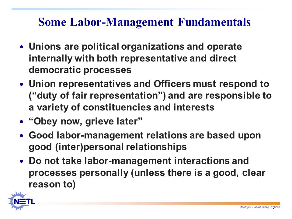 Descriptor - include initials, /org#/date Some Labor-Management Fundamentals  Unions are political organizations and operate internally with both representative and direct democratic processes  Union representatives and Officers must respond to ( duty of fair representation ) and are responsible to a variety of constituencies and interests  Obey now, grieve later  Good labor-management relations are based upon good (inter)personal relationships  Do not take labor-management interactions and processes personally (unless there is a good, clear reason to)