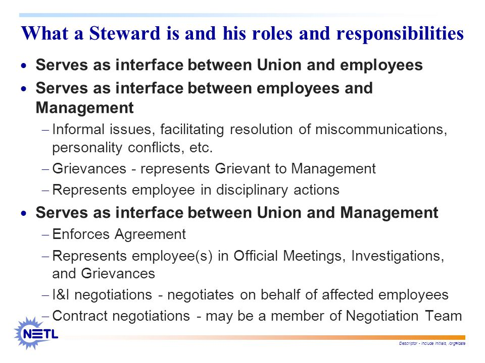 Descriptor - include initials, /org#/date What a Steward is and his roles and responsibilities  Serves as interface between Union and employees  Serves as interface between employees and Management  Informal issues, facilitating resolution of miscommunications, personality conflicts, etc.