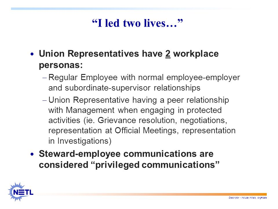 Descriptor - include initials, /org#/date I led two lives…  Union Representatives have 2 workplace personas:  Regular Employee with normal employee-employer and subordinate-supervisor relationships  Union Representative having a peer relationship with Management when engaging in protected activities (ie.