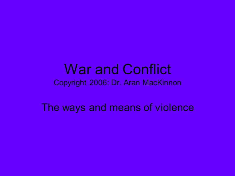 War and Conflict Copyright 2006: Dr. Aran MacKinnon The ways and means of violence