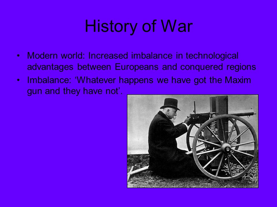 History of War Modern world: Increased imbalance in technological advantages between Europeans and conquered regions Imbalance: 'Whatever happens we h