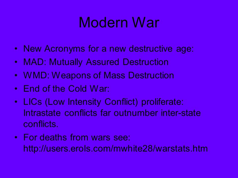 Modern War New Acronyms for a new destructive age: MAD: Mutually Assured Destruction WMD: Weapons of Mass Destruction End of the Cold War: LICs (Low I
