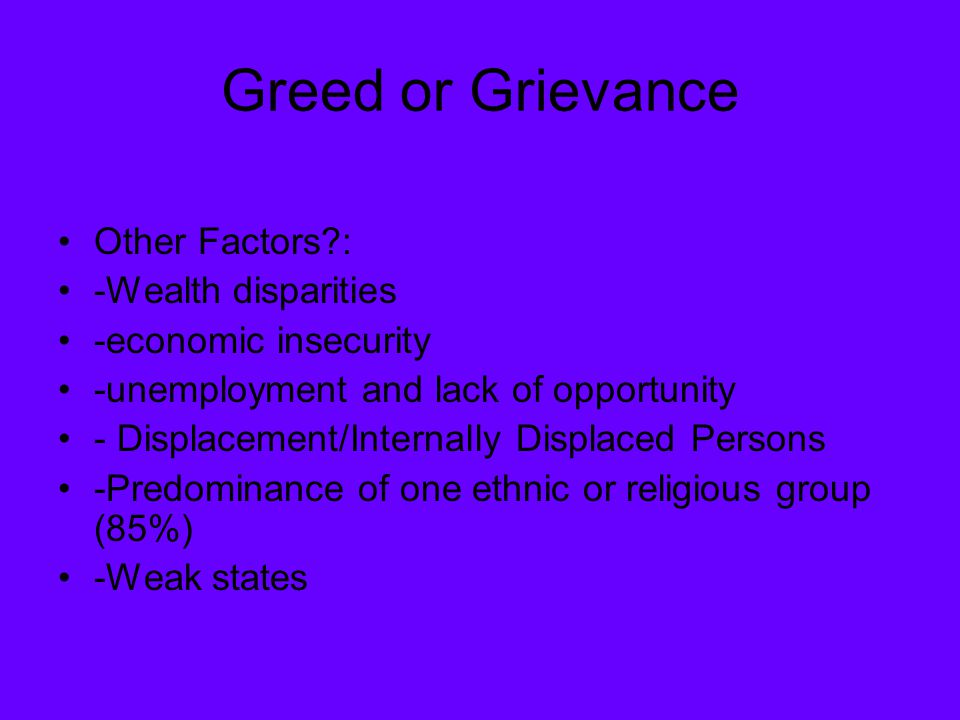 Greed or Grievance Other Factors : -Wealth disparities -economic insecurity -unemployment and lack of opportunity - Displacement/Internally Displaced Persons -Predominance of one ethnic or religious group (85%) -Weak states