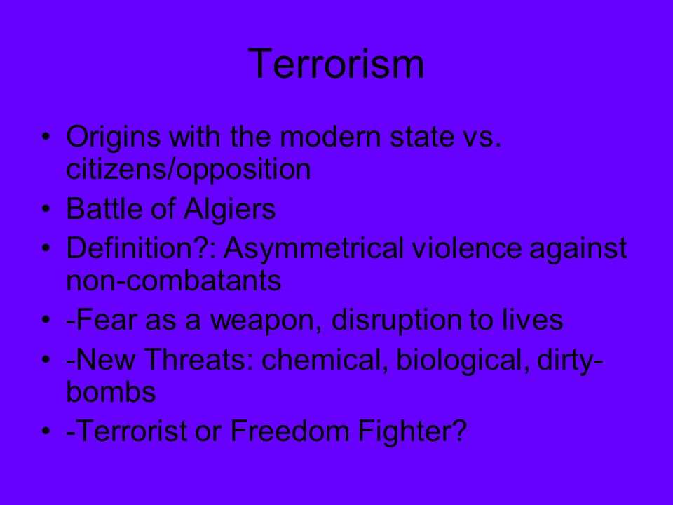 Terrorism Origins with the modern state vs. citizens/opposition Battle of Algiers Definition?: Asymmetrical violence against non-combatants -Fear as a