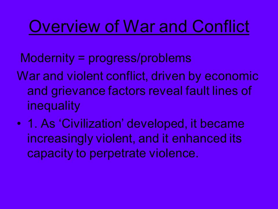 Overview of War and Conflict Modernity = progress/problems War and violent conflict, driven by economic and grievance factors reveal fault lines of in