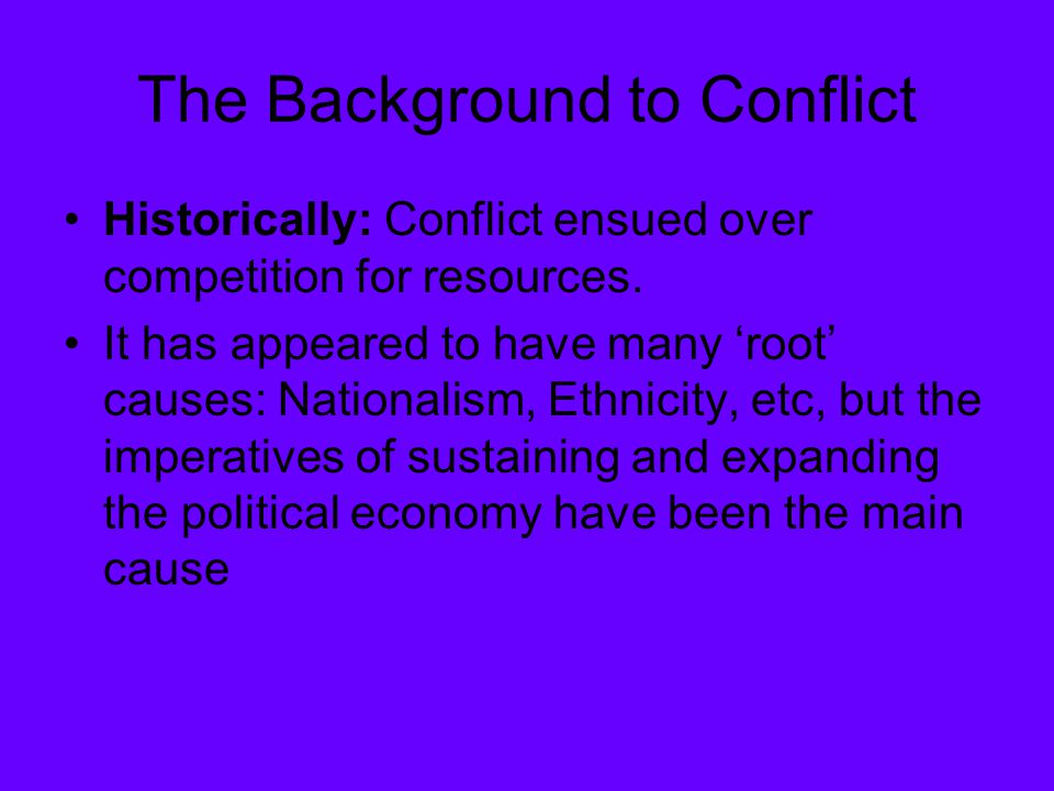 The Background to Conflict Historically: Conflict ensued over competition for resources.