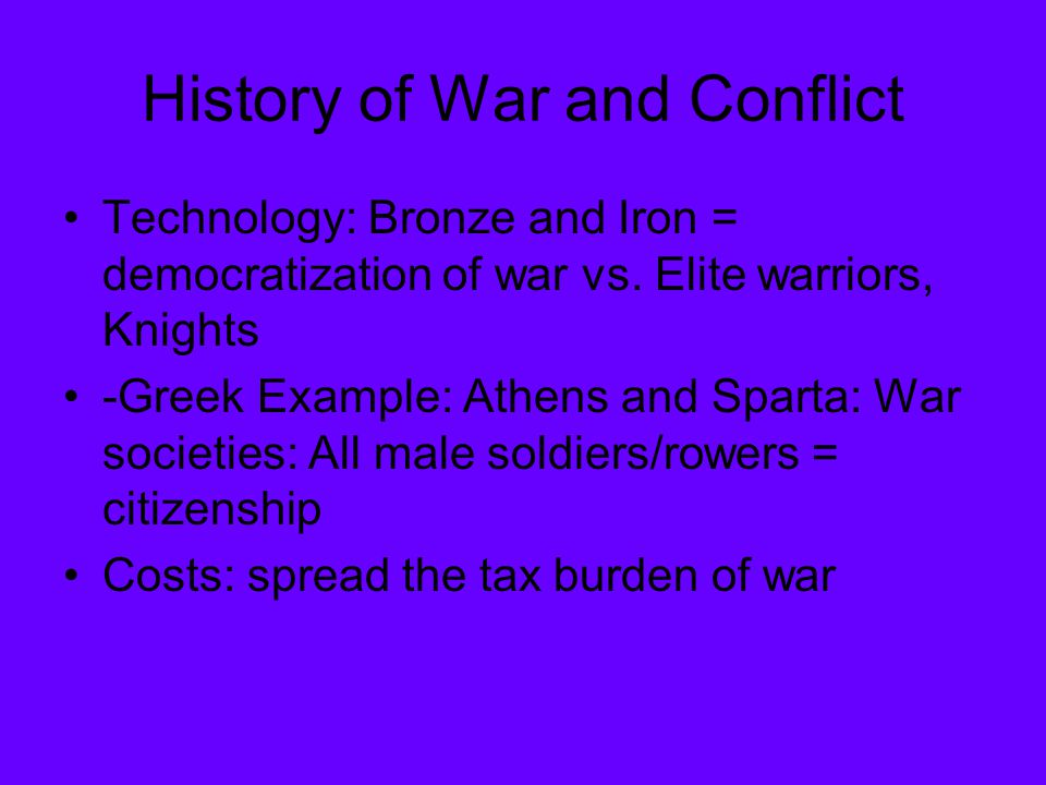 History of War and Conflict Technology: Bronze and Iron = democratization of war vs. Elite warriors, Knights -Greek Example: Athens and Sparta: War so