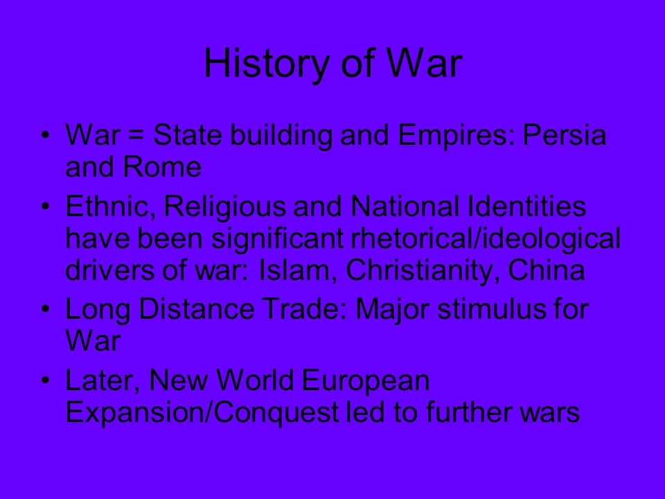 History of War War = State building and Empires: Persia and Rome Ethnic, Religious and National Identities have been significant rhetorical/ideological drivers of war: Islam, Christianity, China Long Distance Trade: Major stimulus for War Later, New World European Expansion/Conquest led to further wars