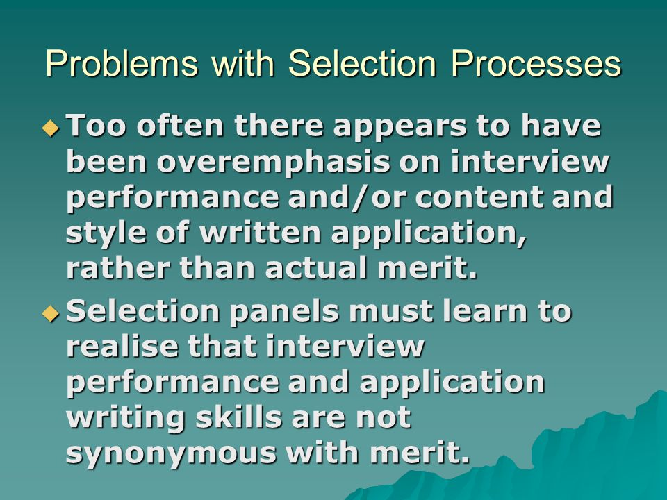 Problems with Selection Processes  Too often there appears to have been overemphasis on interview performance and/or content and style of written app