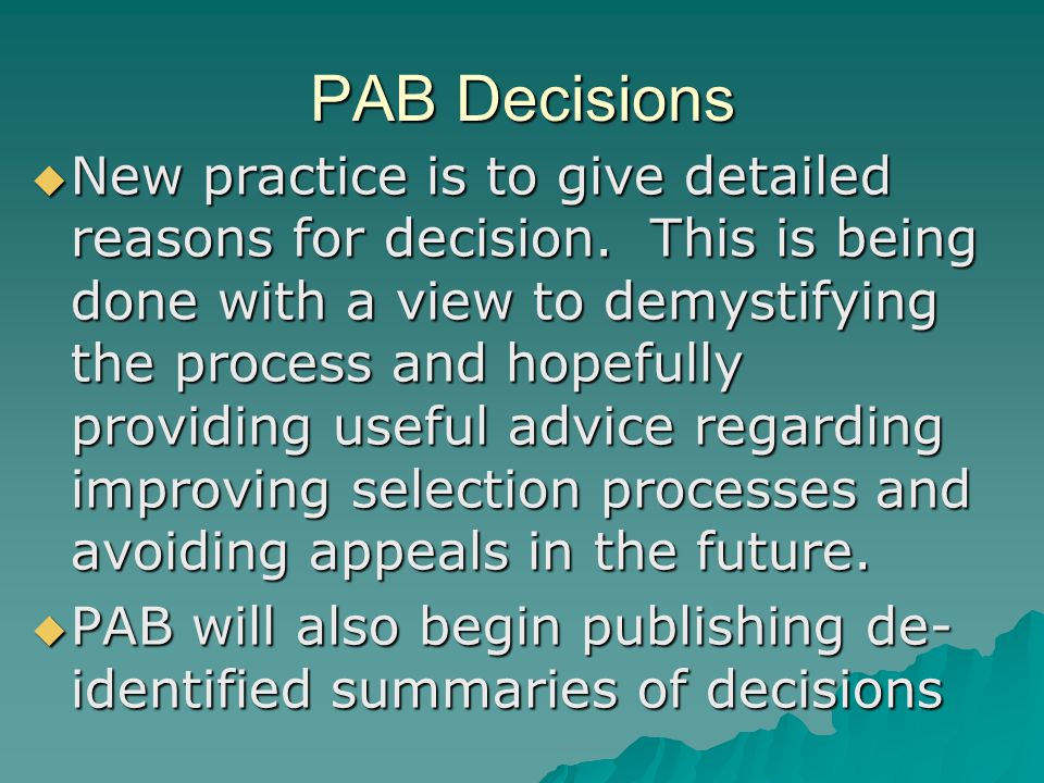 PAB Decisions  New practice is to give detailed reasons for decision. This is being done with a view to demystifying the process and hopefully provid