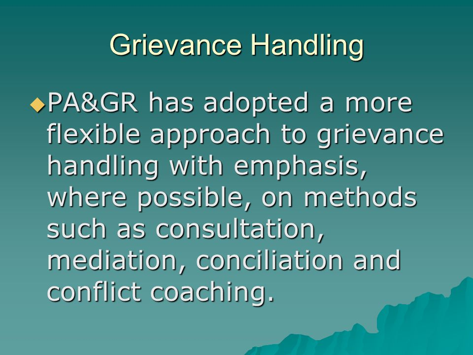 Grievance Handling  PA&GR has adopted a more flexible approach to grievance handling with emphasis, where possible, on methods such as consultation,