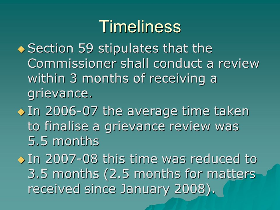 Timeliness  Section 59 stipulates that the Commissioner shall conduct a review within 3 months of receiving a grievance.  In 2006-07 the average tim