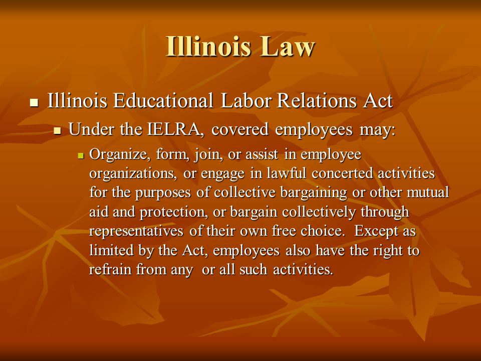 Illinois Educational Labor Relations Act Illinois Educational Labor Relations Act Under the IELRA, covered employees may: Under the IELRA, covered employees may: Organize, form, join, or assist in employee organizations, or engage in lawful concerted activities for the purposes of collective bargaining or other mutual aid and protection, or bargain collectively through representatives of their own free choice.