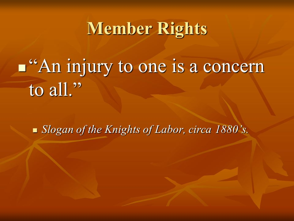 "Member Rights ""An injury to one is a concern to all."" ""An injury to one is a concern to all."" Slogan of the Knights of Labor, circa 1880's. Slogan of"