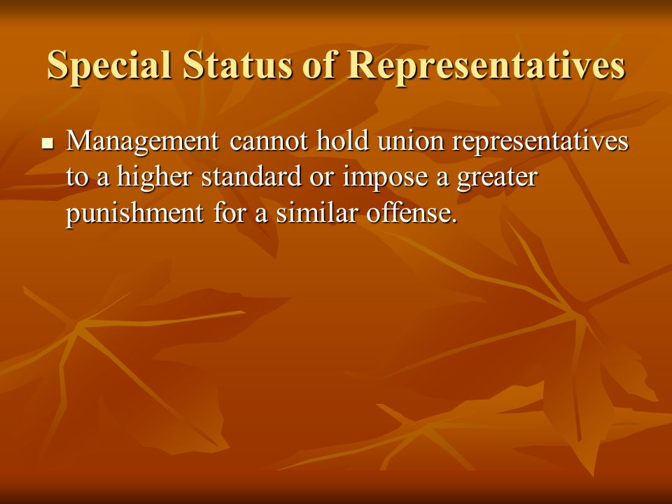 Special Status of Representatives Management cannot hold union representatives to a higher standard or impose a greater punishment for a similar offense.