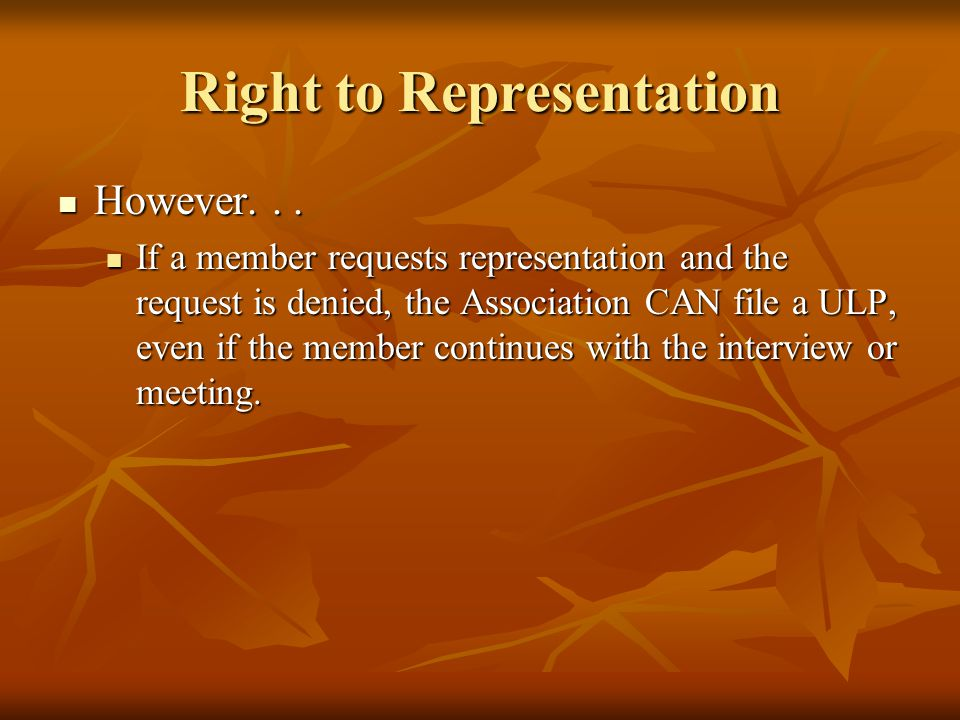 Right to Representation However... However... If a member requests representation and the request is denied, the Association CAN file a ULP, even if t