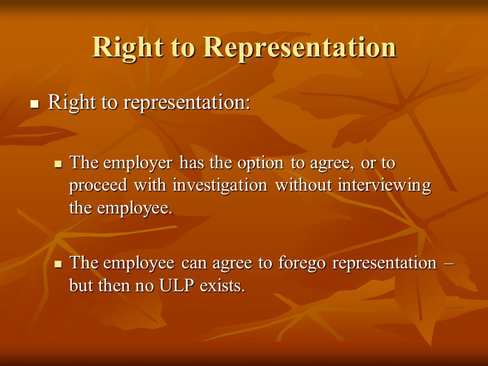 Right to Representation Right to representation: Right to representation: The employer has the option to agree, or to proceed with investigation without interviewing the employee.
