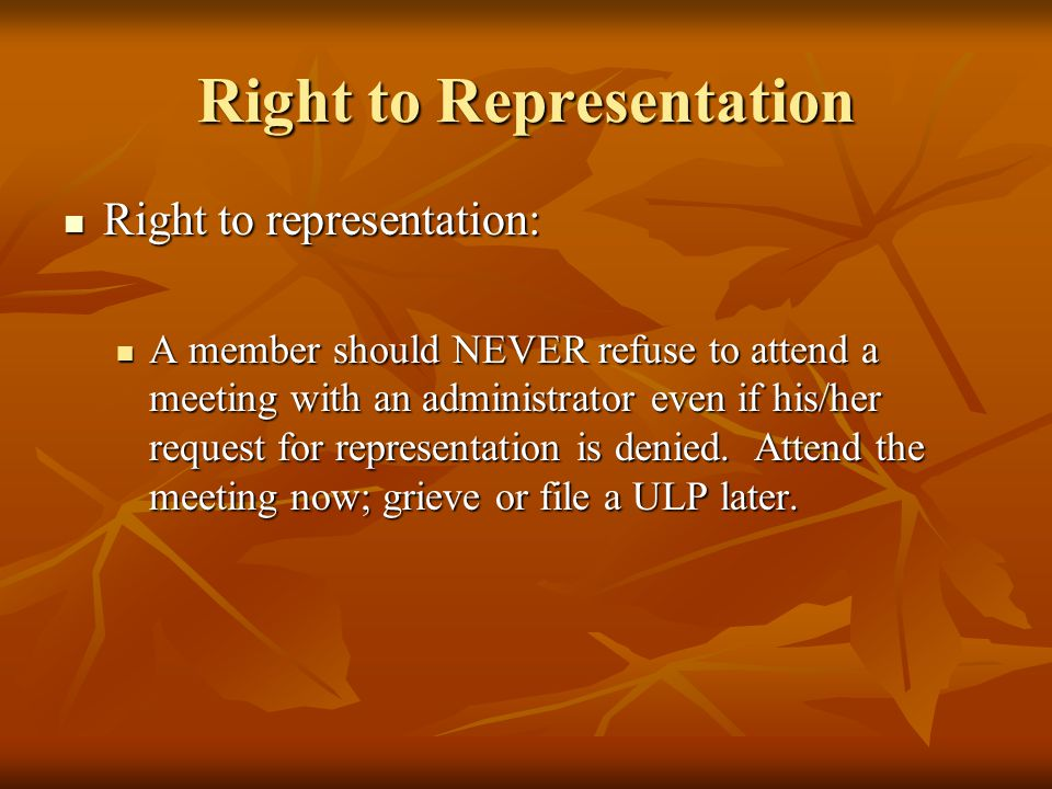 Right to Representation Right to representation: Right to representation: A member should NEVER refuse to attend a meeting with an administrator even if his/her request for representation is denied.