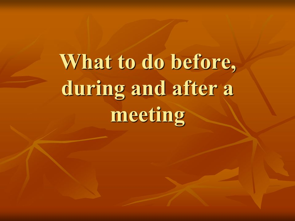 What to do before, during and after a meeting