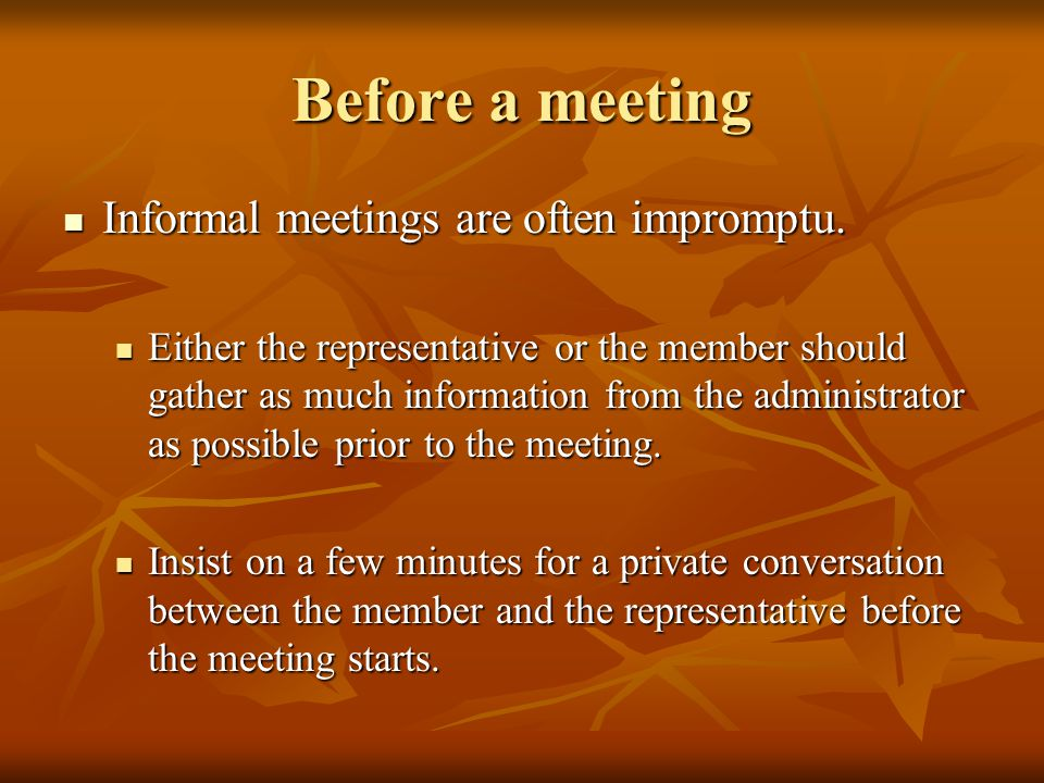 Before a meeting Informal meetings are often impromptu. Informal meetings are often impromptu. Either the representative or the member should gather a