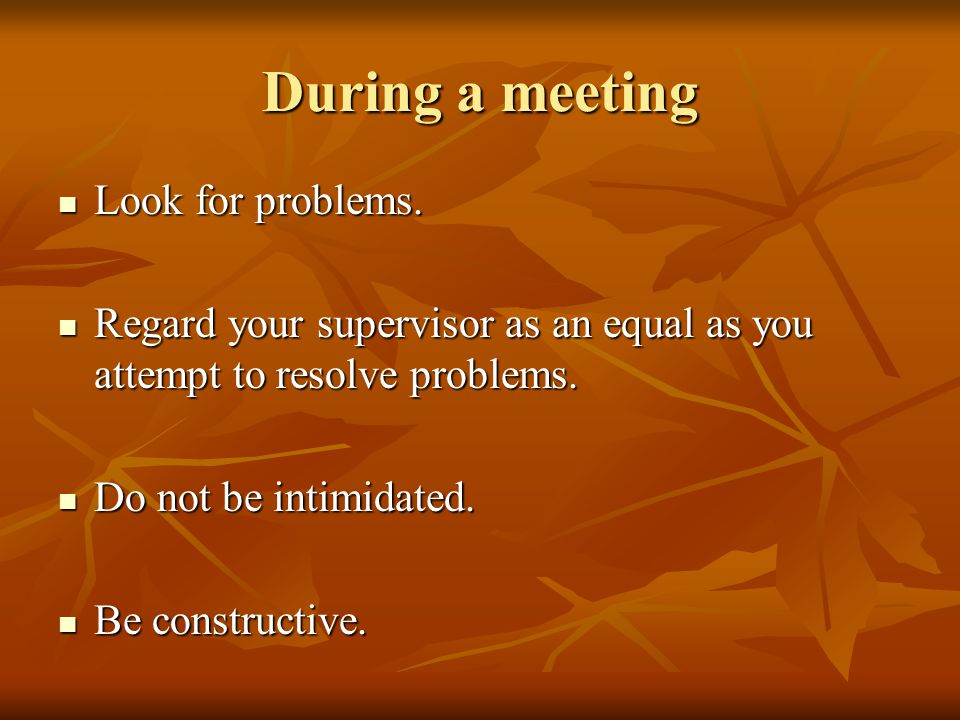During a meeting Look for problems. Look for problems. Regard your supervisor as an equal as you attempt to resolve problems. Regard your supervisor a