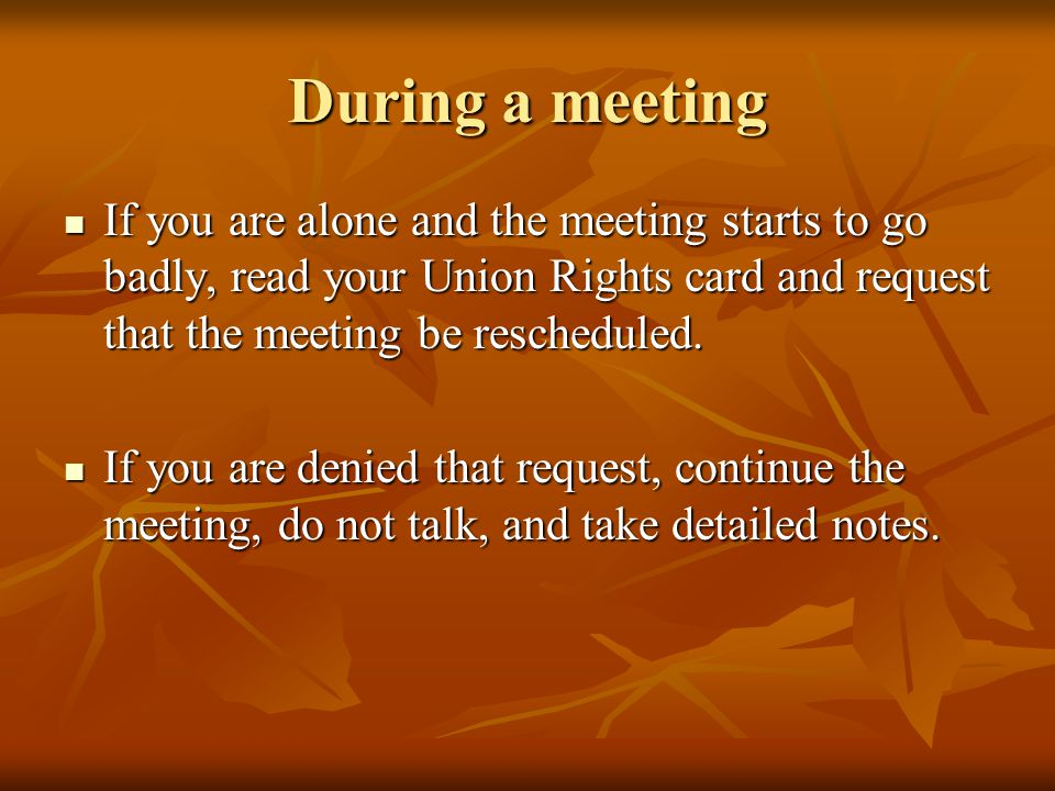 During a meeting If you are alone and the meeting starts to go badly, read your Union Rights card and request that the meeting be rescheduled.