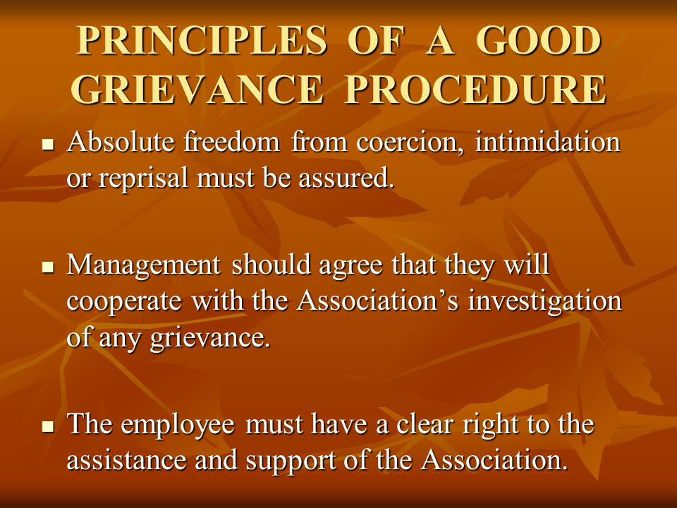PRINCIPLES OF A GOOD GRIEVANCE PROCEDURE Absolute freedom from coercion, intimidation or reprisal must be assured.