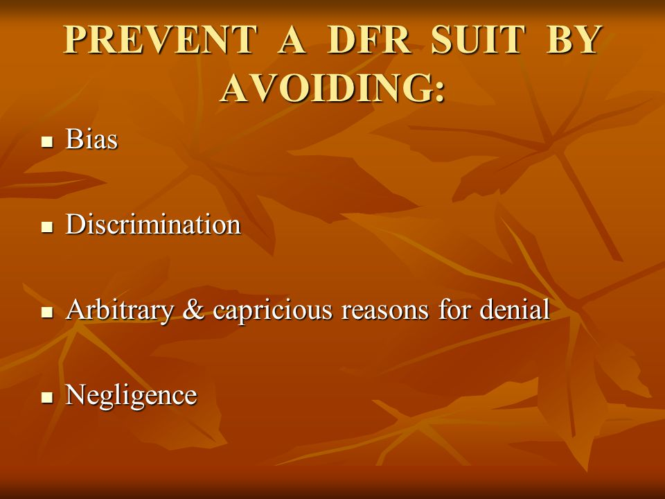 PREVENT A DFR SUIT BY AVOIDING: Bias Bias Discrimination Discrimination Arbitrary & capricious reasons for denial Arbitrary & capricious reasons for d