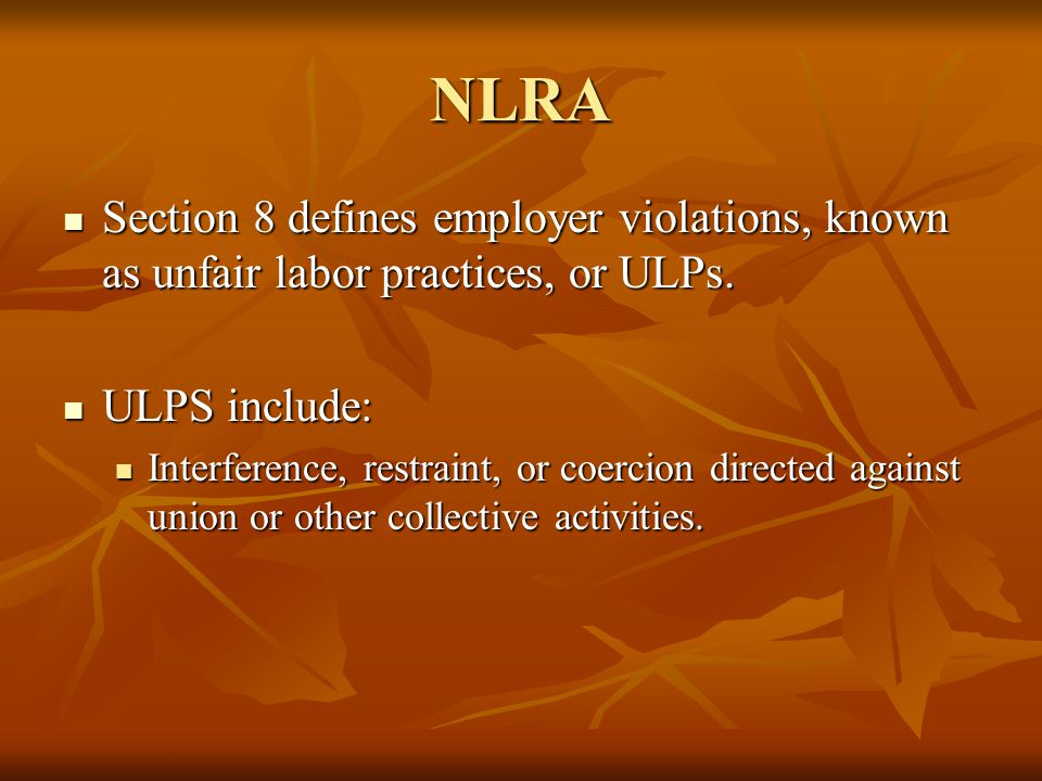 NLRA Section 8 defines employer violations, known as unfair labor practices, or ULPs. Section 8 defines employer violations, known as unfair labor pra
