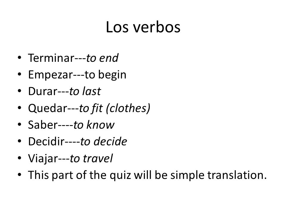 Los verbos Terminar---to end Empezar---to begin Durar---to last Quedar---to fit (clothes) Saber----to know Decidir----to decide Viajar---to travel This part of the quiz will be simple translation.