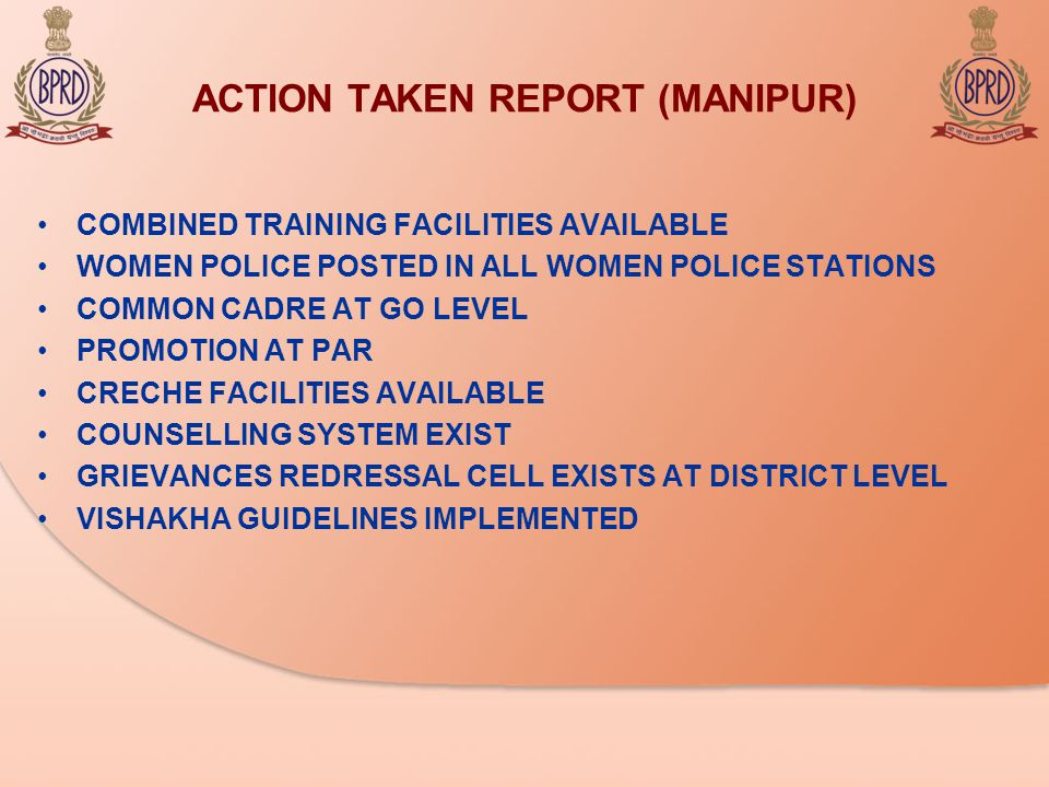 ACTION TAKEN REPORT (MANIPUR) COMBINED TRAINING FACILITIES AVAILABLE WOMEN POLICE POSTED IN ALL WOMEN POLICE STATIONS COMMON CADRE AT GO LEVEL PROMOTION AT PAR CRECHE FACILITIES AVAILABLE COUNSELLING SYSTEM EXIST GRIEVANCES REDRESSAL CELL EXISTS AT DISTRICT LEVEL VISHAKHA GUIDELINES IMPLEMENTED