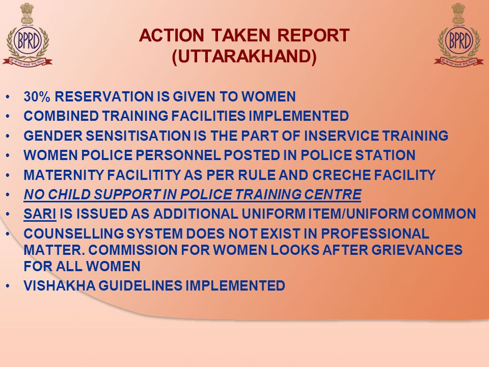 ACTION TAKEN REPORT (UTTARAKHAND) 30% RESERVATION IS GIVEN TO WOMEN COMBINED TRAINING FACILITIES IMPLEMENTED GENDER SENSITISATION IS THE PART OF INSERVICE TRAINING WOMEN POLICE PERSONNEL POSTED IN POLICE STATION MATERNITY FACILITITY AS PER RULE AND CRECHE FACILITY NO CHILD SUPPORT IN POLICE TRAINING CENTRE SARI IS ISSUED AS ADDITIONAL UNIFORM ITEM/UNIFORM COMMON COUNSELLING SYSTEM DOES NOT EXIST IN PROFESSIONAL MATTER.
