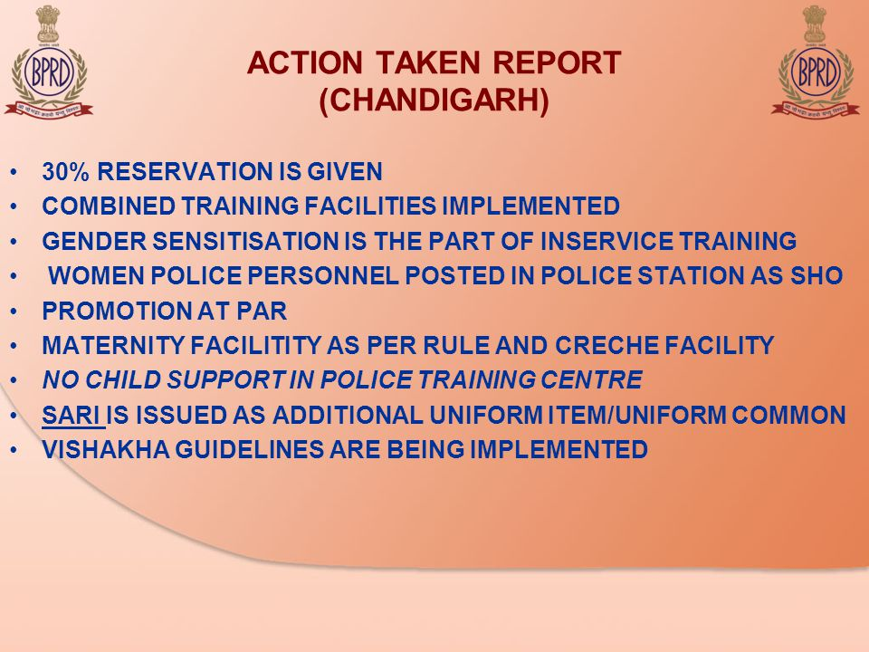 ACTION TAKEN REPORT (CHANDIGARH) 30% RESERVATION IS GIVEN COMBINED TRAINING FACILITIES IMPLEMENTED GENDER SENSITISATION IS THE PART OF INSERVICE TRAINING WOMEN POLICE PERSONNEL POSTED IN POLICE STATION AS SHO PROMOTION AT PAR MATERNITY FACILITITY AS PER RULE AND CRECHE FACILITY NO CHILD SUPPORT IN POLICE TRAINING CENTRE SARI IS ISSUED AS ADDITIONAL UNIFORM ITEM/UNIFORM COMMON VISHAKHA GUIDELINES ARE BEING IMPLEMENTED
