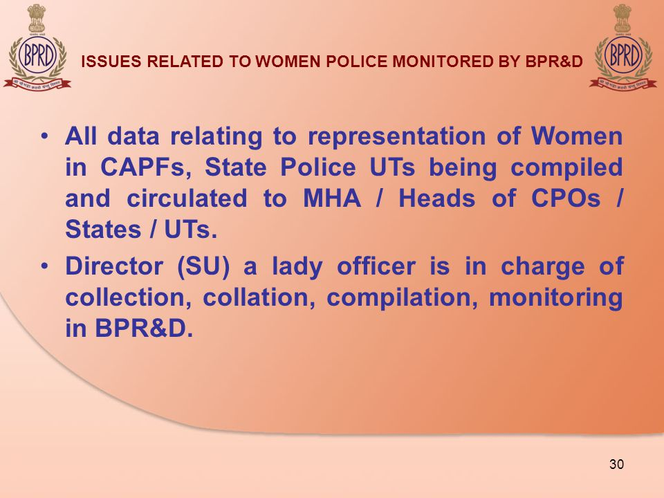 ISSUES RELATED TO WOMEN POLICE MONITORED BY BPR&D All data relating to representation of Women in CAPFs, State Police UTs being compiled and circulated to MHA / Heads of CPOs / States / UTs.
