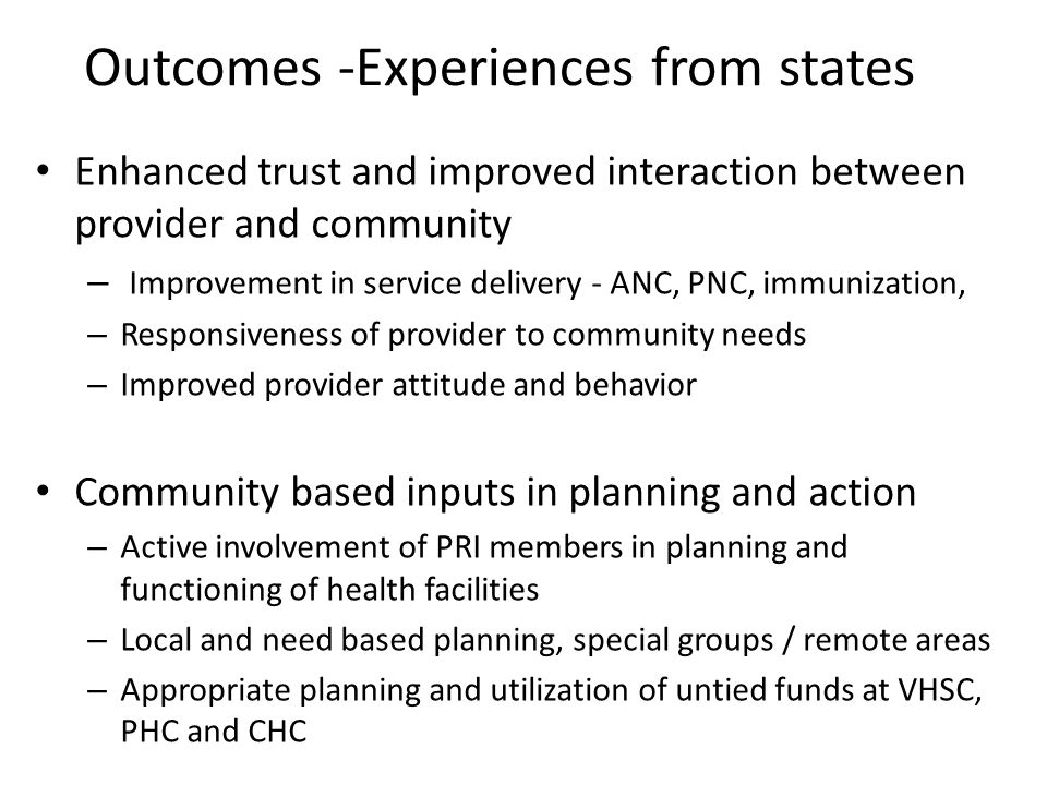 Outcomes -Experiences from states Enhanced trust and improved interaction between provider and community – Improvement in service delivery - ANC, PNC, immunization, – Responsiveness of provider to community needs – Improved provider attitude and behavior Community based inputs in planning and action – Active involvement of PRI members in planning and functioning of health facilities – Local and need based planning, special groups / remote areas – Appropriate planning and utilization of untied funds at VHSC, PHC and CHC
