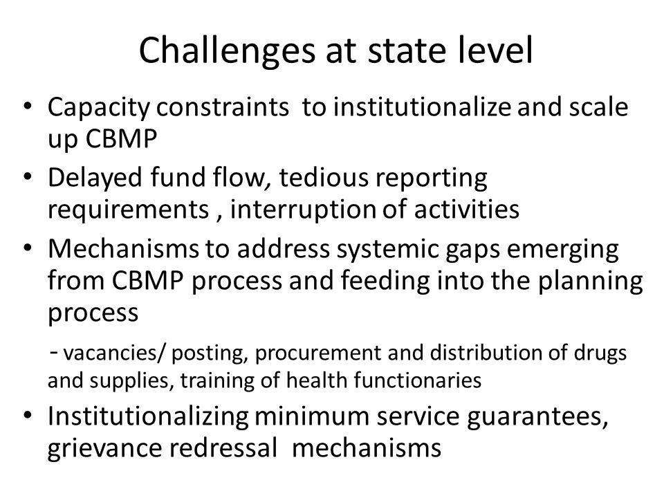 Challenges at state level Capacity constraints to institutionalize and scale up CBMP Delayed fund flow, tedious reporting requirements, interruption of activities Mechanisms to address systemic gaps emerging from CBMP process and feeding into the planning process - vacancies/ posting, procurement and distribution of drugs and supplies, training of health functionaries Institutionalizing minimum service guarantees, grievance redressal mechanisms
