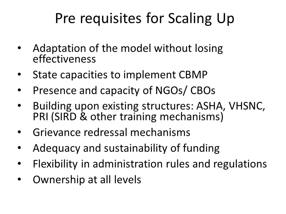 Pre requisites for Scaling Up Adaptation of the model without losing effectiveness State capacities to implement CBMP Presence and capacity of NGOs/ CBOs Building upon existing structures: ASHA, VHSNC, PRI (SIRD & other training mechanisms) Grievance redressal mechanisms Adequacy and sustainability of funding Flexibility in administration rules and regulations Ownership at all levels