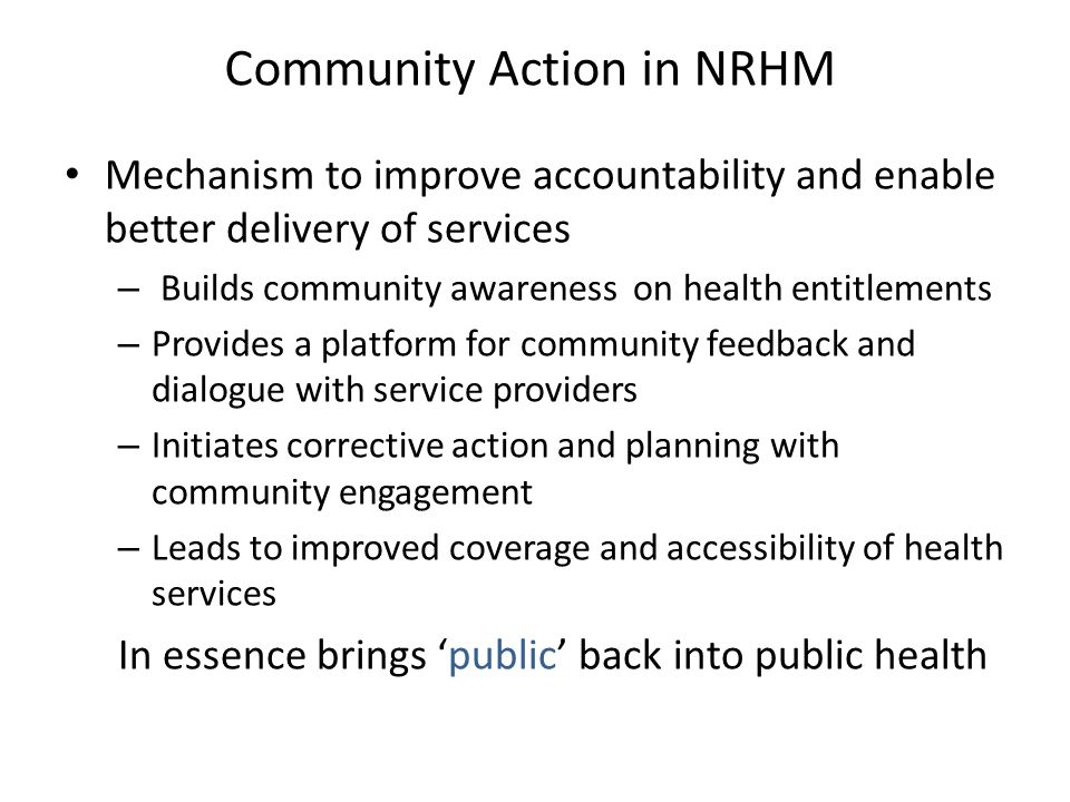 Community Action in NRHM Mechanism to improve accountability and enable better delivery of services – Builds community awareness on health entitlements – Provides a platform for community feedback and dialogue with service providers – Initiates corrective action and planning with community engagement – Leads to improved coverage and accessibility of health services In essence brings 'public' back into public health