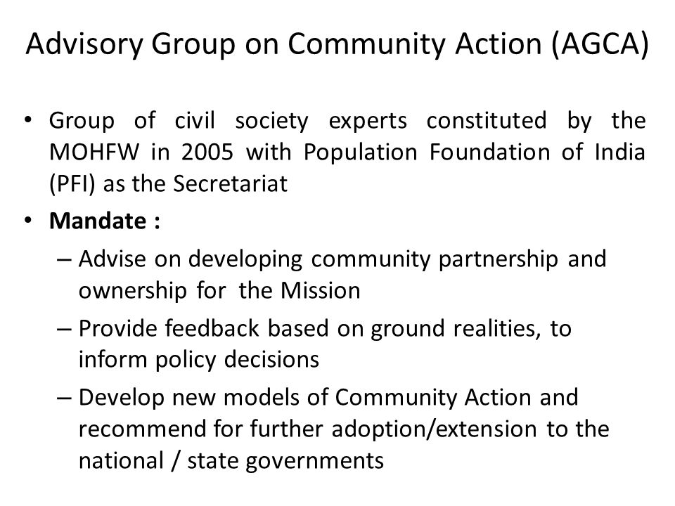 Advisory Group on Community Action (AGCA) Group of civil society experts constituted by the MOHFW in 2005 with Population Foundation of India (PFI) as the Secretariat Mandate : – Advise on developing community partnership and ownership for the Mission – Provide feedback based on ground realities, to inform policy decisions – Develop new models of Community Action and recommend for further adoption/extension to the national / state governments