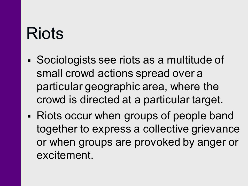 Riots  Sociologists see riots as a multitude of small crowd actions spread over a particular geographic area, where the crowd is directed at a partic