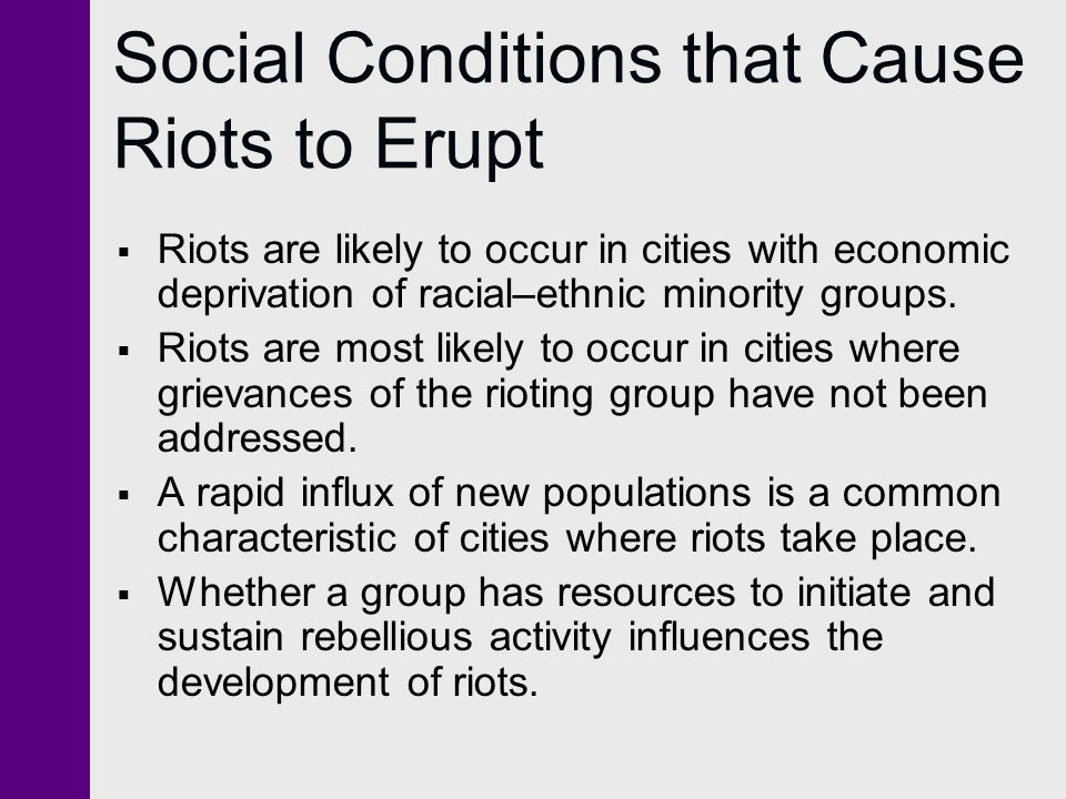 Social Conditions that Cause Riots to Erupt  Riots are likely to occur in cities with economic deprivation of racial–ethnic minority groups.  Riots
