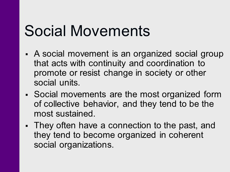 Social Movements  A social movement is an organized social group that acts with continuity and coordination to promote or resist change in society or