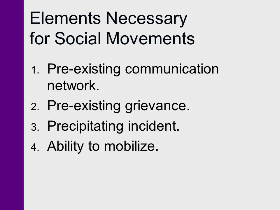 Elements Necessary for Social Movements 1. Pre-existing communication network. 2. Pre-existing grievance. 3. Precipitating incident. 4. Ability to mob