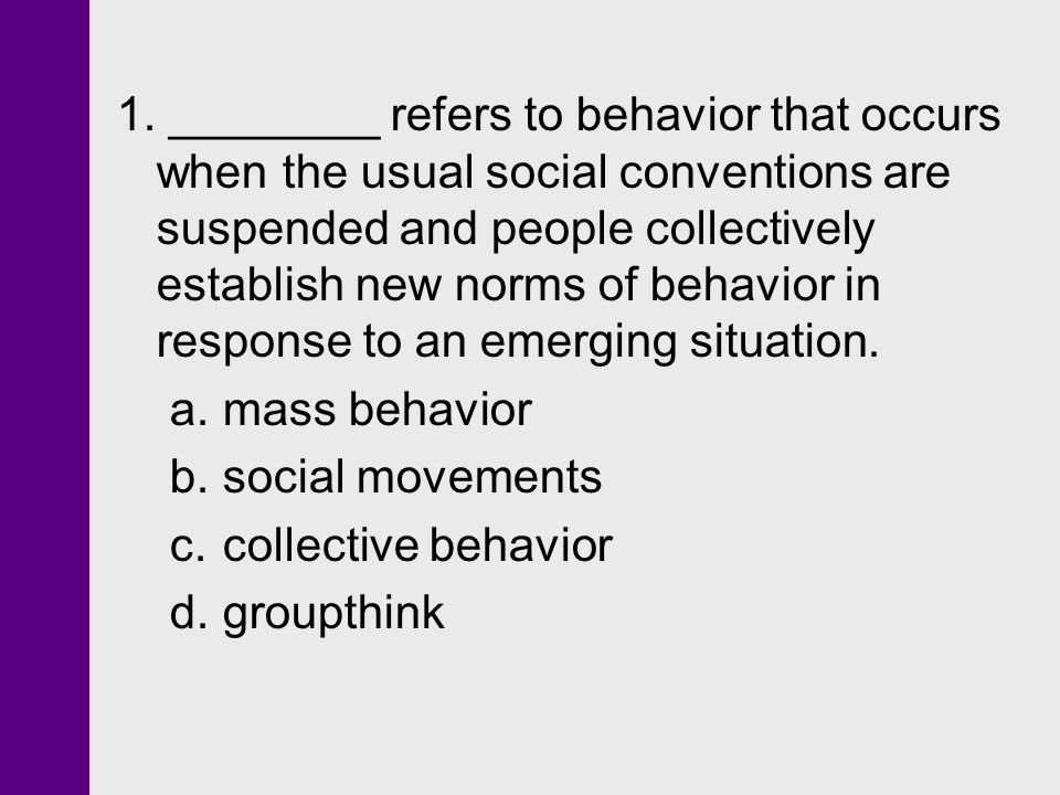 1. ________ refers to behavior that occurs when the usual social conventions are suspended and people collectively establish new norms of behavior in