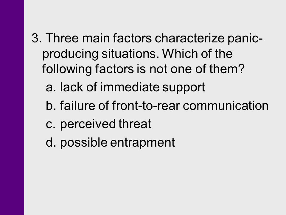 3. Three main factors characterize panic- producing situations. Which of the following factors is not one of them? a.lack of immediate support b.failu