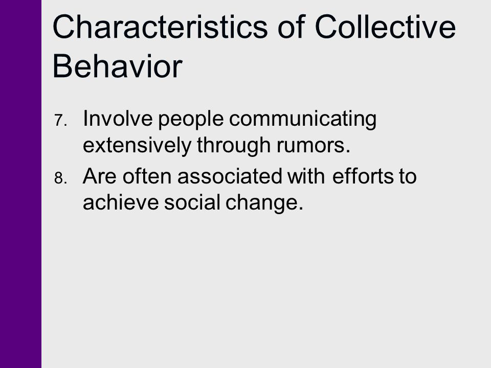 Characteristics of Collective Behavior 7. Involve people communicating extensively through rumors. 8. Are often associated with efforts to achieve soc